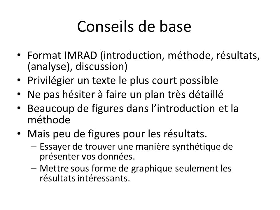 Conseils de base Format IMRAD (introduction, méthode, résultats, (analyse), discussion) Privilégier un texte le plus court possible.