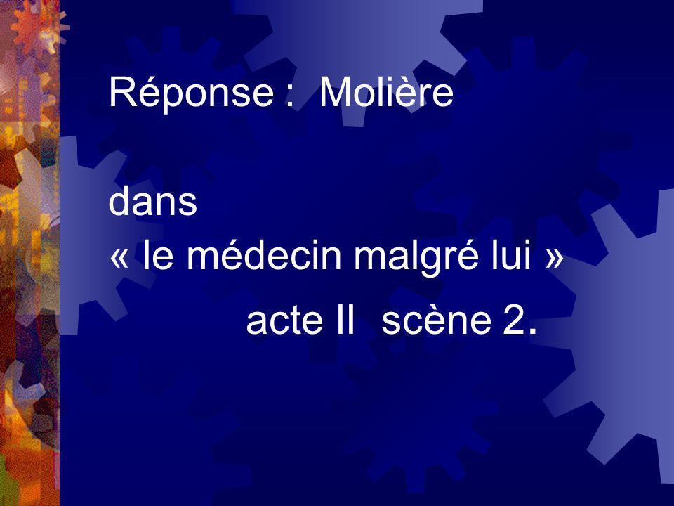 Réponse : Molière dans « le médecin malgré lui » acte II scène 2.