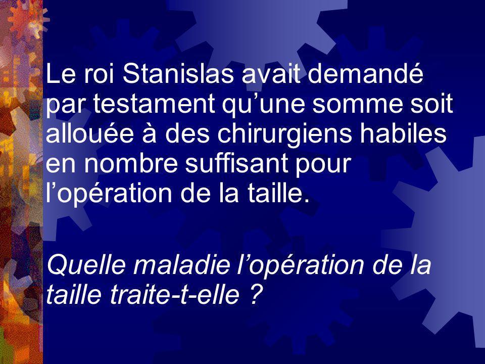 Le roi Stanislas avait demandé par testament qu'une somme soit allouée à des chirurgiens habiles en nombre suffisant pour l'opération de la taille.