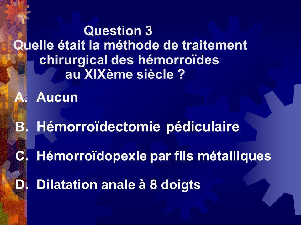 Question 3 Quelle était la méthode de traitement. chirurgical des hémorroïdes. au XIXème siècle