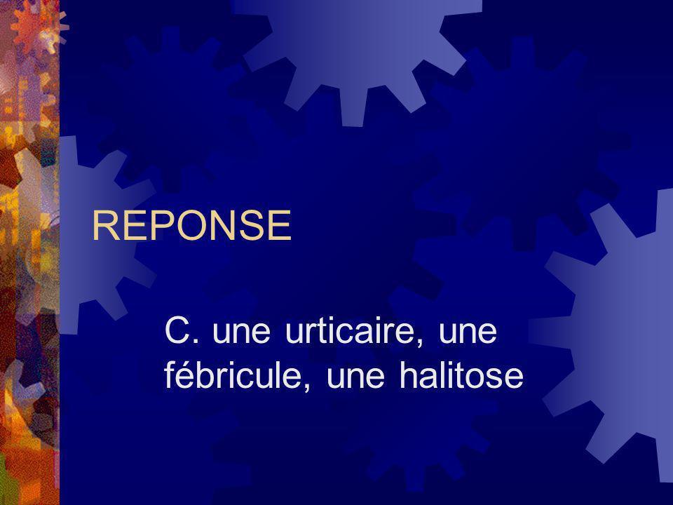 C. une urticaire, une fébricule, une halitose