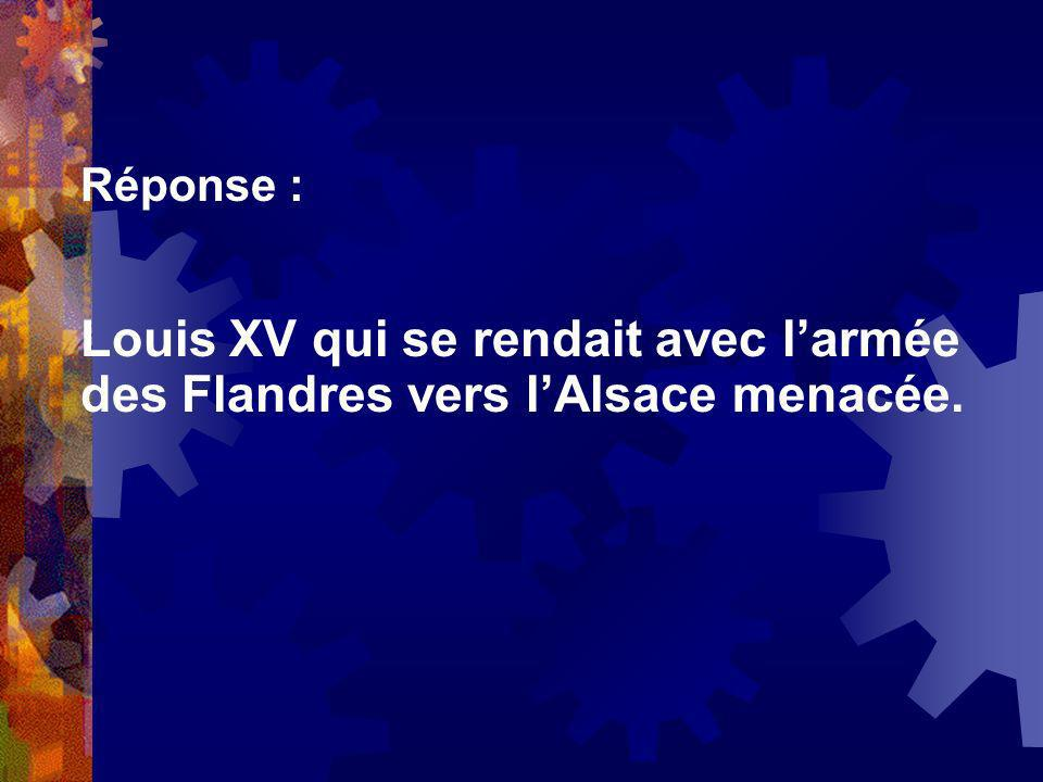 Réponse : Louis XV qui se rendait avec l'armée des Flandres vers l'Alsace menacée.