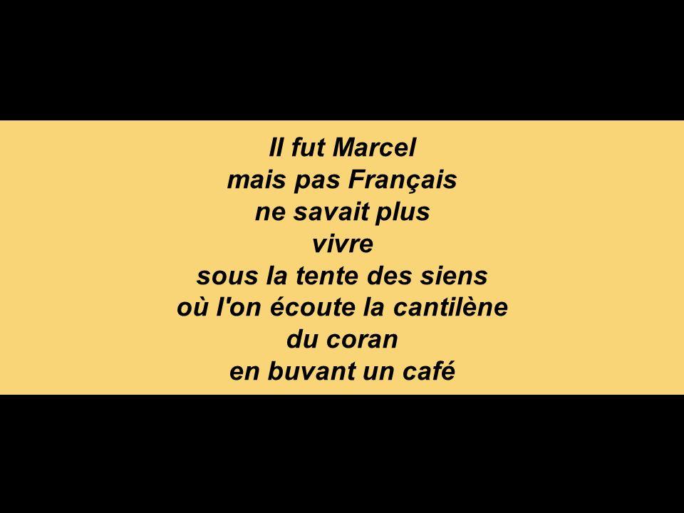 II fut Marcel mais pas Français ne savait plus vivre sous Ia tente des siens où I on écoute la cantilène du coran en buvant un café