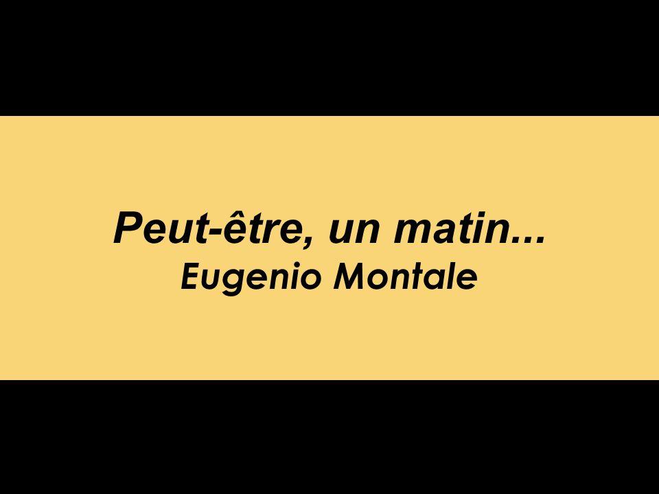 Peut-être, un matin... Eugenio Montale
