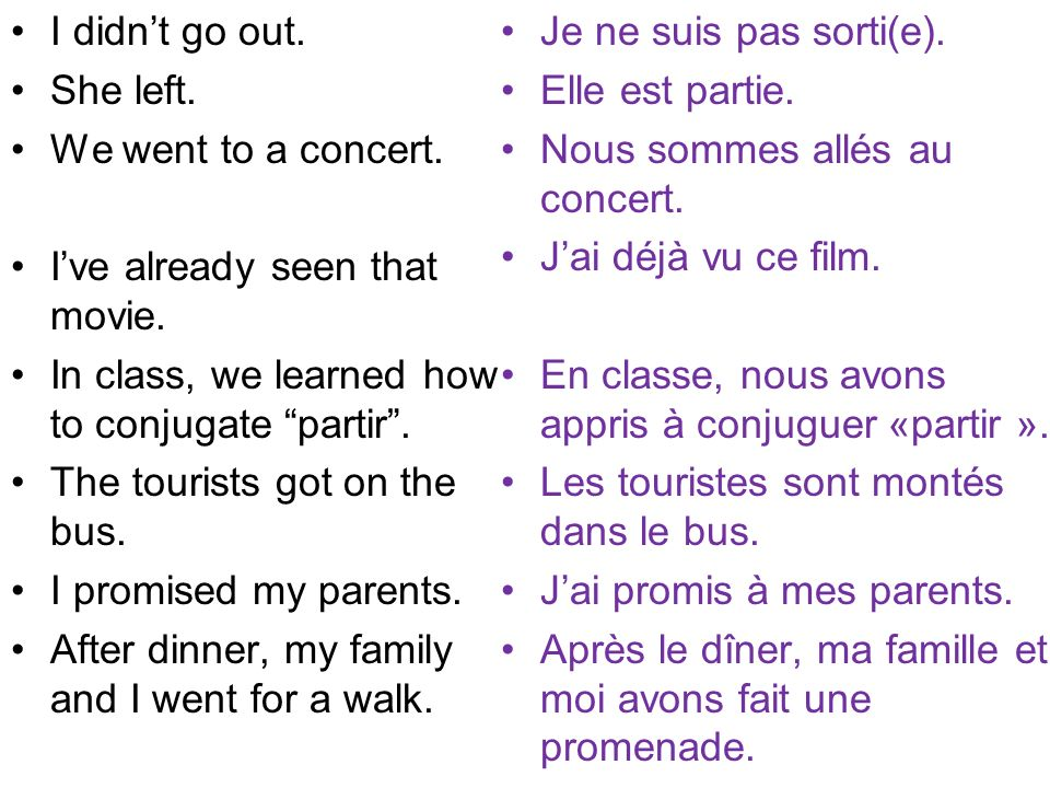 I didn't go out. She left. We went to a concert. I've already seen that movie. In class, we learned how to conjugate partir .