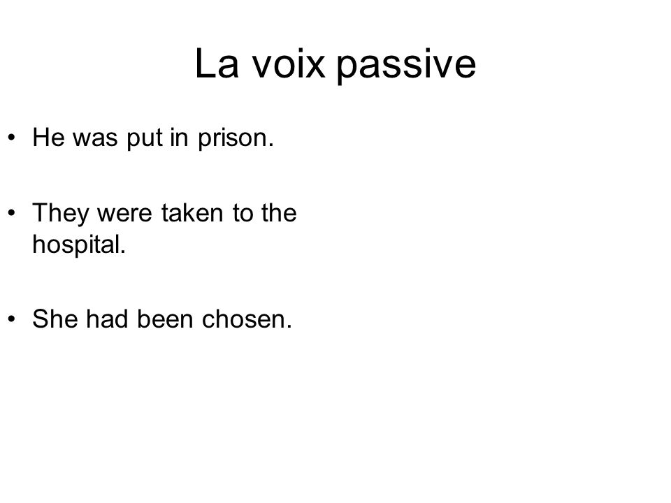 La voix passive He was put in prison. They were taken to the hospital.
