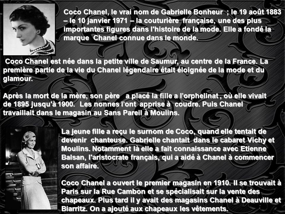Coco Chanel, le vrai nom de Gabrielle Bonheur ; le 19 août 1883 – le 10 janvier 1971 – la couturière française, une des plus importantes figures dans l histoire de la mode. Elle a fondé la marque Chanel connue dans le monde.