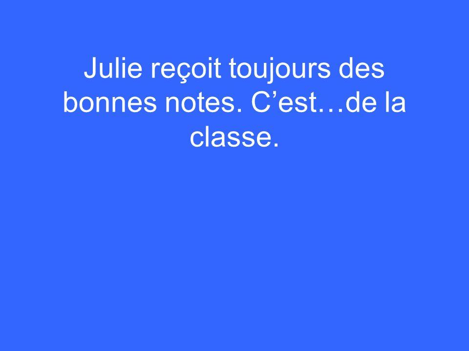 Julie reçoit toujours des bonnes notes. C'est…de la classe.