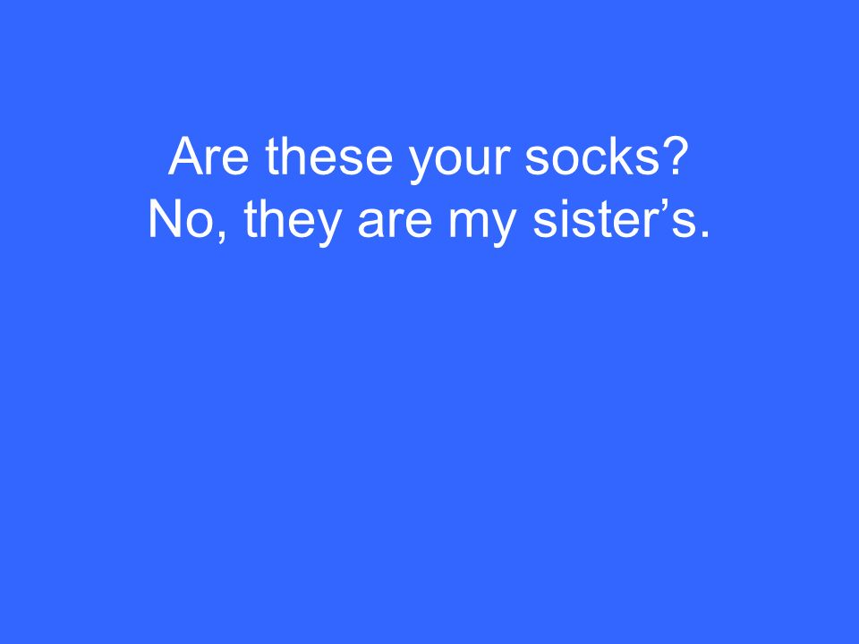 Are these your socks No, they are my sister's.