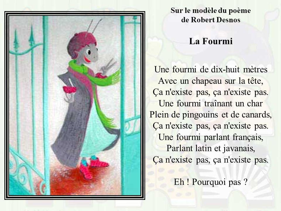 Sur le modèle du poème de Robert Desnos La Fourmi Une fourmi de dix-huit mètres Avec un chapeau sur la tête, Ça n existe pas, ça n existe pas.