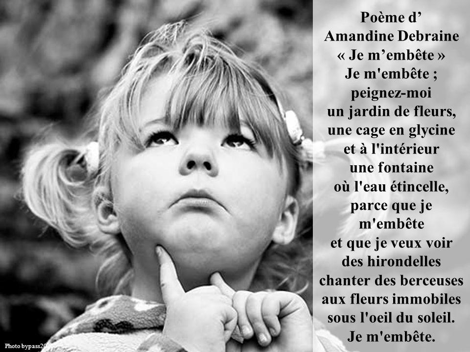 Poème d' Amandine Debraine « Je m'embête » Je m embête ; peignez-moi un jardin de fleurs, une cage en glycine et à l intérieur une fontaine où l eau étincelle, parce que je m embête et que je veux voir des hirondelles chanter des berceuses aux fleurs immobiles sous l oeil du soleil. Je m embête.