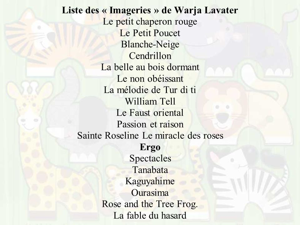 Liste des « Imageries » de Warja Lavater Le petit chaperon rouge Le Petit Poucet Blanche-Neige Cendrillon La belle au bois dormant Le non obéissant La mélodie de Tur di ti William Tell Le Faust oriental Passion et raison Sainte Roseline Le miracle des roses Ergo Spectacles Tanabata Kaguyahime Ourasima Rose and the Tree Frog.