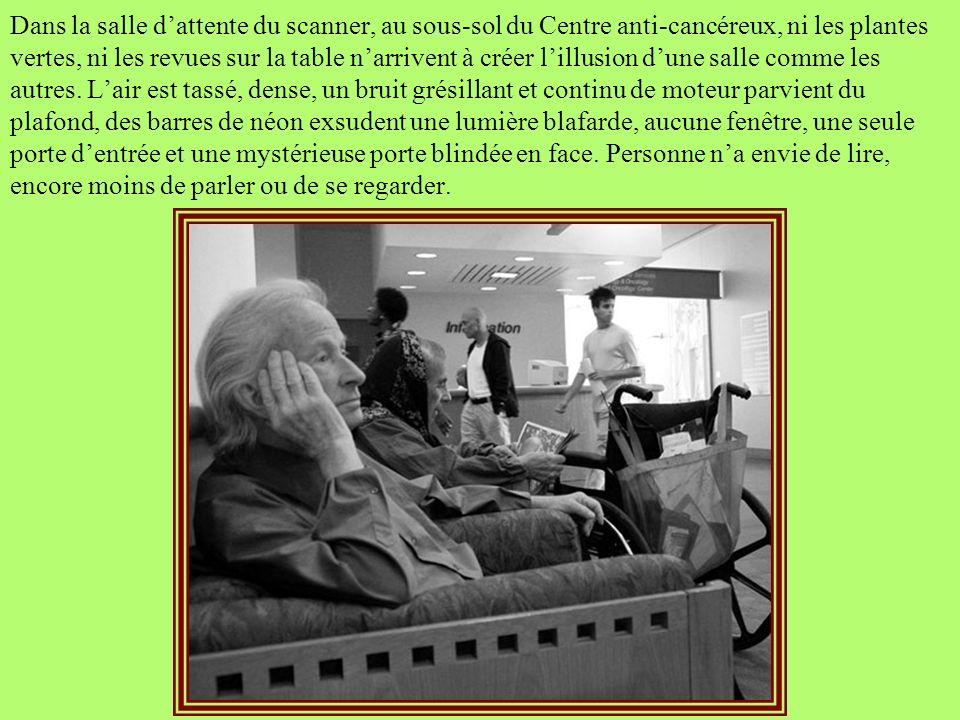 Dans la salle d'attente du scanner, au sous-sol du Centre anti-cancéreux, ni les plantes vertes, ni les revues sur la table n'arrivent à créer l'illusion d'une salle comme les autres.