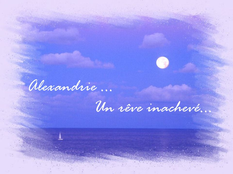 Alexandrie … Un rêve inachevé…