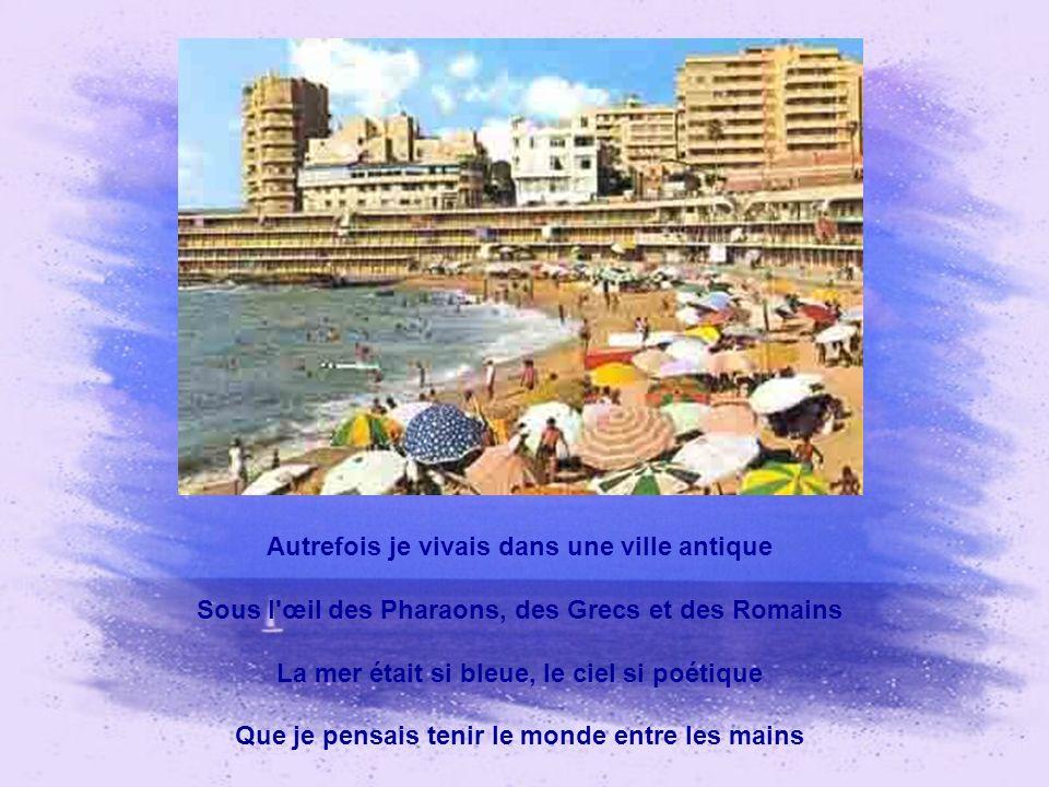 Autrefois je vivais dans une ville antique Sous l œil des Pharaons, des Grecs et des Romains La mer était si bleue, le ciel si poétique Que je pensais tenir le monde entre les mains