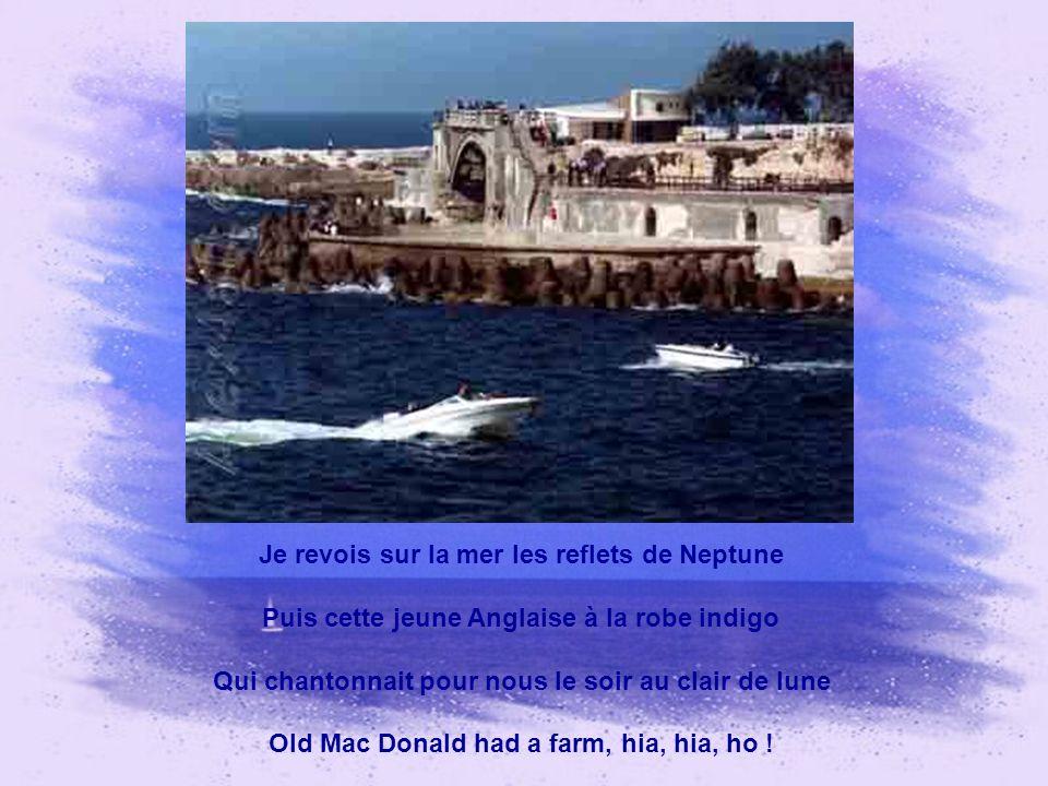Je revois sur la mer les reflets de Neptune Puis cette jeune Anglaise à la robe indigo Qui chantonnait pour nous le soir au clair de lune Old Mac Donald had a farm, hia, hia, ho !