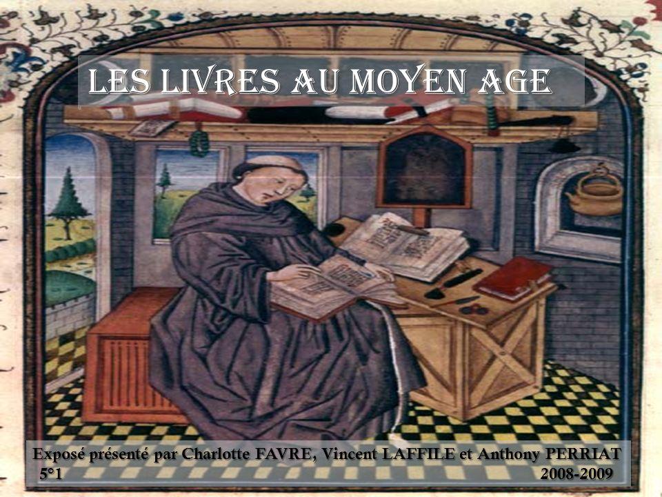 Les livres au Moyen Age Exposé présenté par Charlotte FAVRE, Vincent LAFFILE et Anthony PERRIAT 5°1 2008-2009.