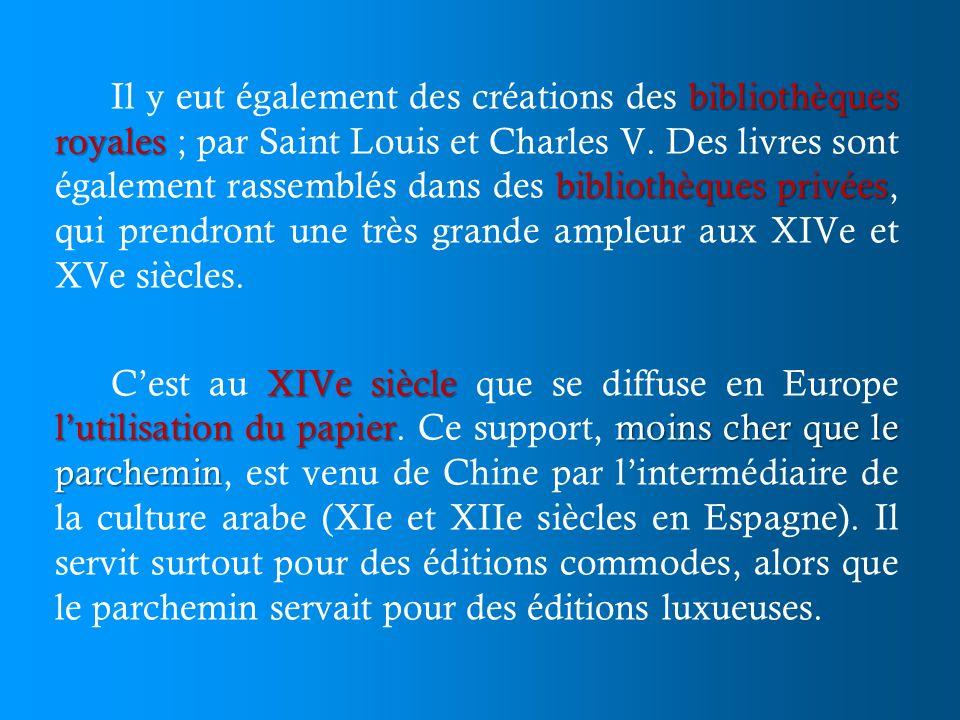 Il y eut également des créations des bibliothèques royales ; par Saint Louis et Charles V. Des livres sont également rassemblés dans des bibliothèques privées, qui prendront une très grande ampleur aux XIVe et XVe siècles.