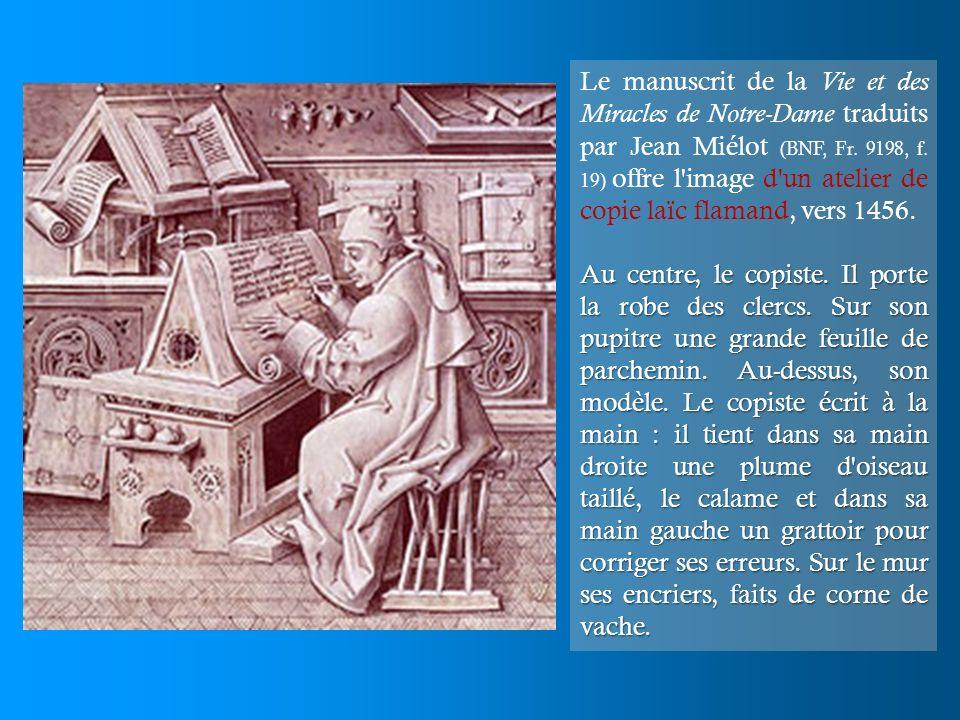 Le manuscrit de la Vie et des Miracles de Notre-Dame traduits par Jean Miélot (BNF, Fr. 9198, f. 19) offre l image d un atelier de copie laïc flamand, vers 1456.