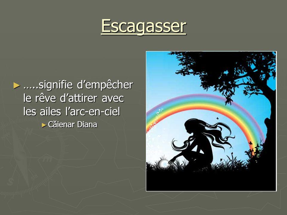 Escagasser …..signifie d'empêcher le rêve d'attirer avec les ailes l'arc-en-ciel Căienar Diana