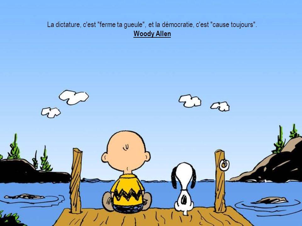 La dictature, c est ferme ta gueule , et la démocratie, c est cause toujours . Woody Allen