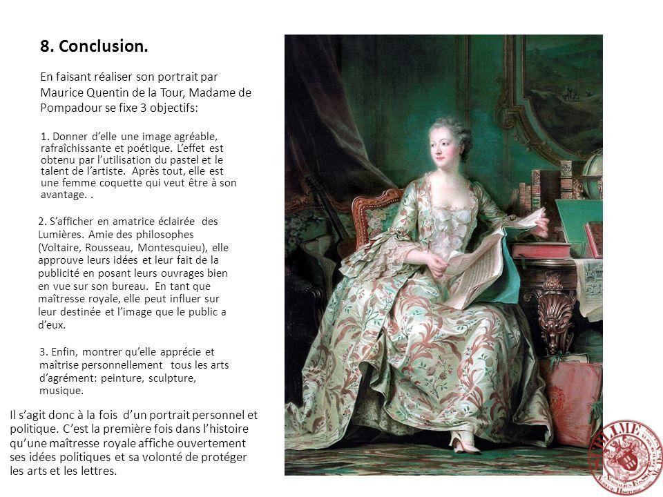 8. Conclusion. En faisant réaliser son portrait par Maurice Quentin de la Tour, Madame de Pompadour se fixe 3 objectifs: