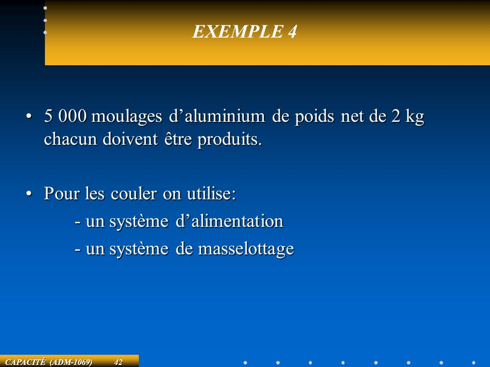 EXEMPLE 4 5 000 moulages d'aluminium de poids net de 2 kg chacun doivent être produits. Pour les couler on utilise:
