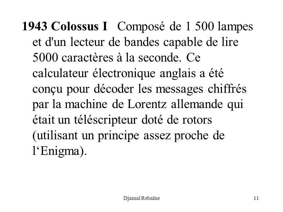 1943 Colossus I Composé de 1 500 lampes et d un lecteur de bandes capable de lire 5000 caractères à la seconde. Ce calculateur électronique anglais a été conçu pour décoder les messages chiffrés par la machine de Lorentz allemande qui était un téléscripteur doté de rotors (utilisant un principe assez proche de l'Enigma).