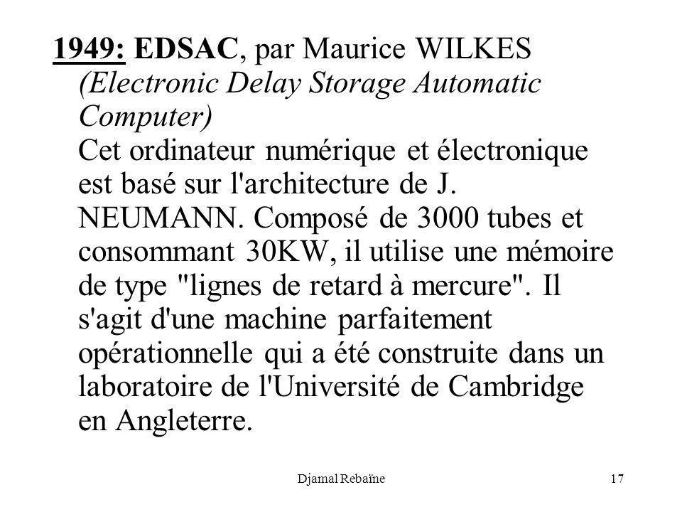 1949: EDSAC, par Maurice WILKES (Electronic Delay Storage Automatic Computer) Cet ordinateur numérique et électronique est basé sur l architecture de J. NEUMANN. Composé de 3000 tubes et consommant 30KW, il utilise une mémoire de type lignes de retard à mercure . Il s agit d une machine parfaitement opérationnelle qui a été construite dans un laboratoire de l Université de Cambridge en Angleterre.