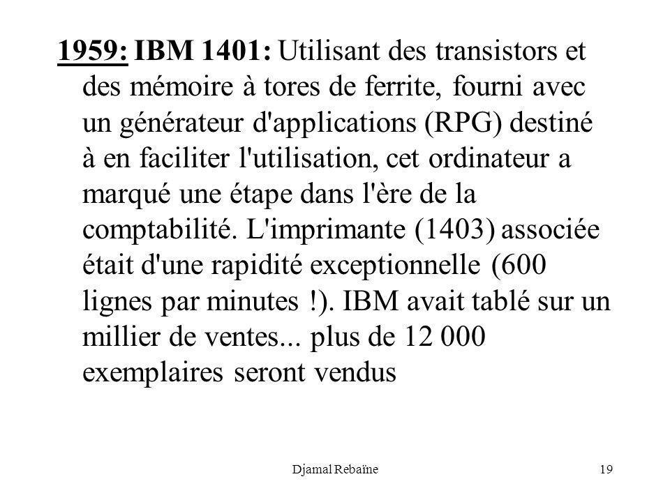 1959: IBM 1401: Utilisant des transistors et des mémoire à tores de ferrite, fourni avec un générateur d applications (RPG) destiné à en faciliter l utilisation, cet ordinateur a marqué une étape dans l ère de la comptabilité. L imprimante (1403) associée était d une rapidité exceptionnelle (600 lignes par minutes !). IBM avait tablé sur un millier de ventes... plus de 12 000 exemplaires seront vendus