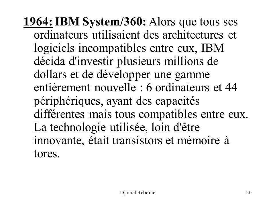 1964: IBM System/360: Alors que tous ses ordinateurs utilisaient des architectures et logiciels incompatibles entre eux, IBM décida d investir plusieurs millions de dollars et de développer une gamme entièrement nouvelle : 6 ordinateurs et 44 périphériques, ayant des capacités différentes mais tous compatibles entre eux. La technologie utilisée, loin d être innovante, était transistors et mémoire à tores.