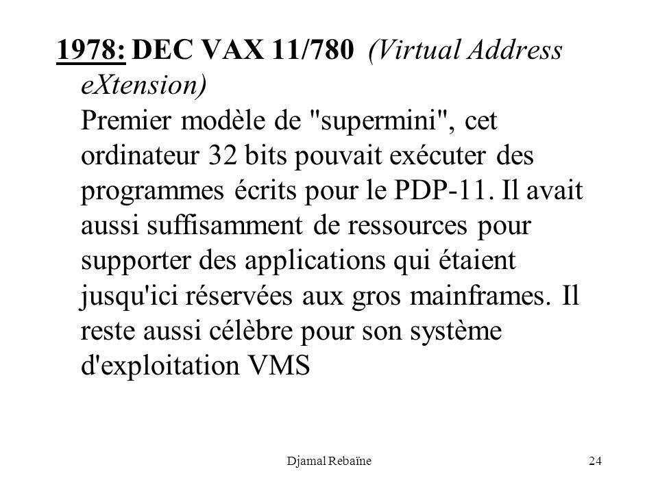 1978: DEC VAX 11/780 (Virtual Address eXtension) Premier modèle de supermini , cet ordinateur 32 bits pouvait exécuter des programmes écrits pour le PDP-11. Il avait aussi suffisamment de ressources pour supporter des applications qui étaient jusqu ici réservées aux gros mainframes. Il reste aussi célèbre pour son système d exploitation VMS