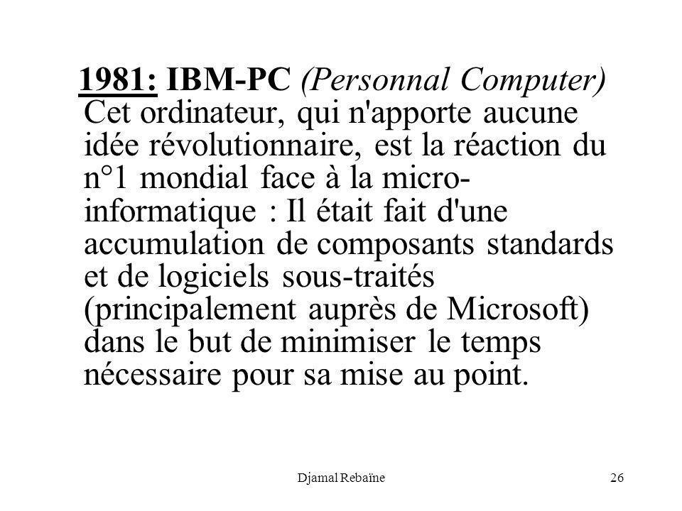 1981: IBM-PC (Personnal Computer) Cet ordinateur, qui n apporte aucune idée révolutionnaire, est la réaction du n°1 mondial face à la micro-informatique : Il était fait d une accumulation de composants standards et de logiciels sous-traités (principalement auprès de Microsoft) dans le but de minimiser le temps nécessaire pour sa mise au point.