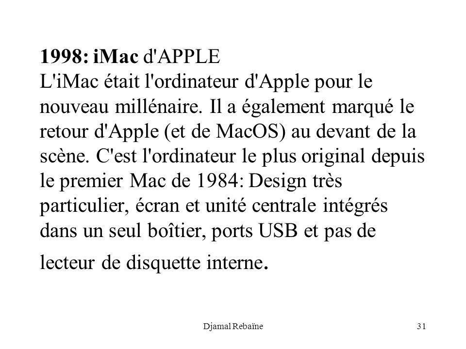1998: iMac d APPLE L iMac était l ordinateur d Apple pour le nouveau millénaire. Il a également marqué le retour d Apple (et de MacOS) au devant de la scène. C est l ordinateur le plus original depuis le premier Mac de 1984: Design très particulier, écran et unité centrale intégrés dans un seul boîtier, ports USB et pas de lecteur de disquette interne.
