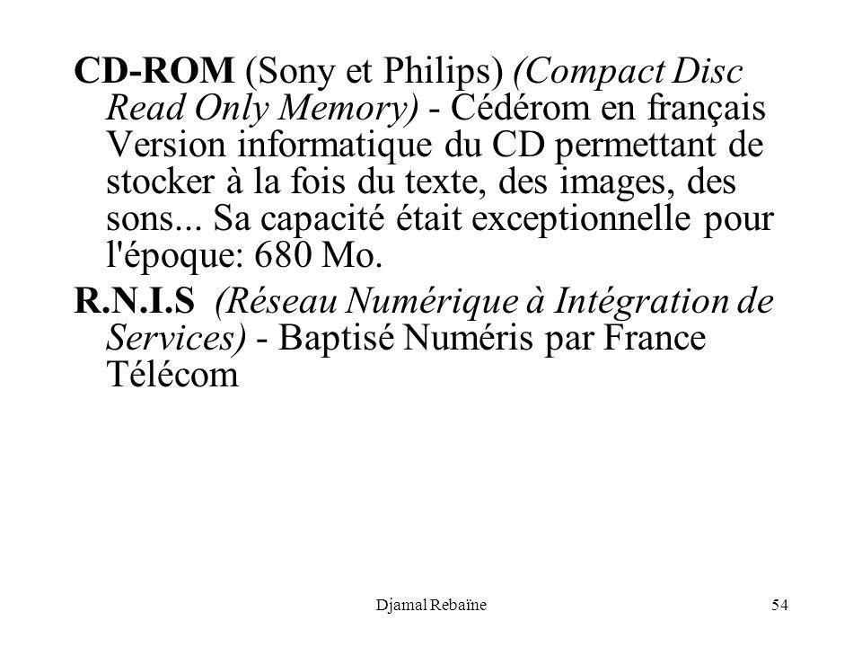 CD-ROM (Sony et Philips) (Compact Disc Read Only Memory) - Cédérom en français Version informatique du CD permettant de stocker à la fois du texte, des images, des sons... Sa capacité était exceptionnelle pour l époque: 680 Mo.