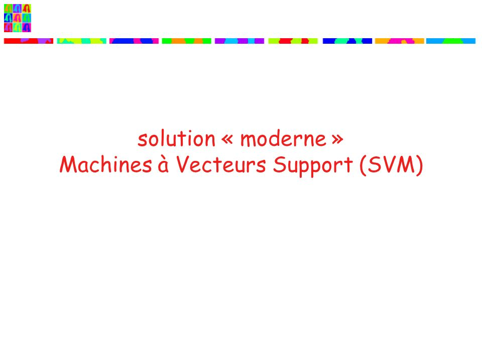 solution « moderne » Machines à Vecteurs Support (SVM)