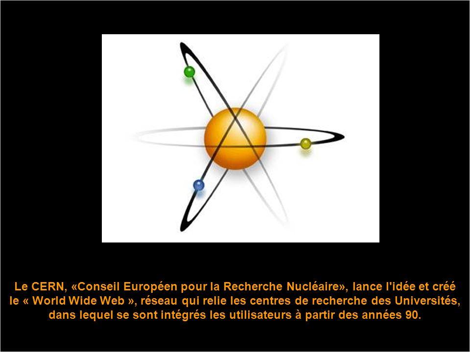 Le CERN, «Conseil Européen pour la Recherche Nucléaire», lance l idée et créé le « World Wide Web », réseau qui relie les centres de recherche des Universités, dans lequel se sont intégrés les utilisateurs à partir des années 90.