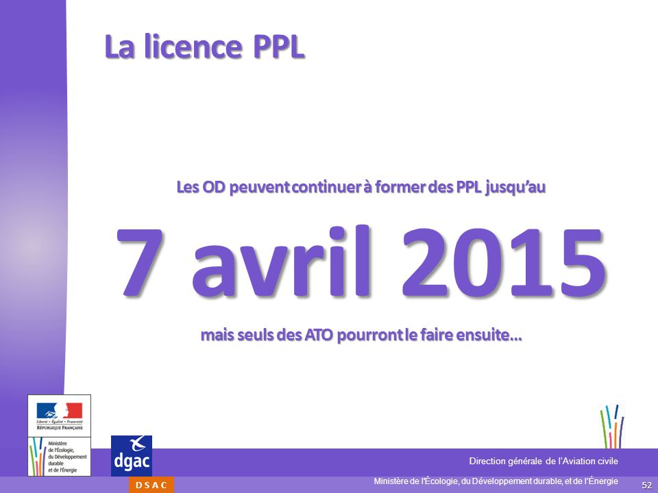La licence PPL Les OD peuvent continuer à former des PPL jusqu'au 7 avril 2015 mais seuls des ATO pourront le faire ensuite…