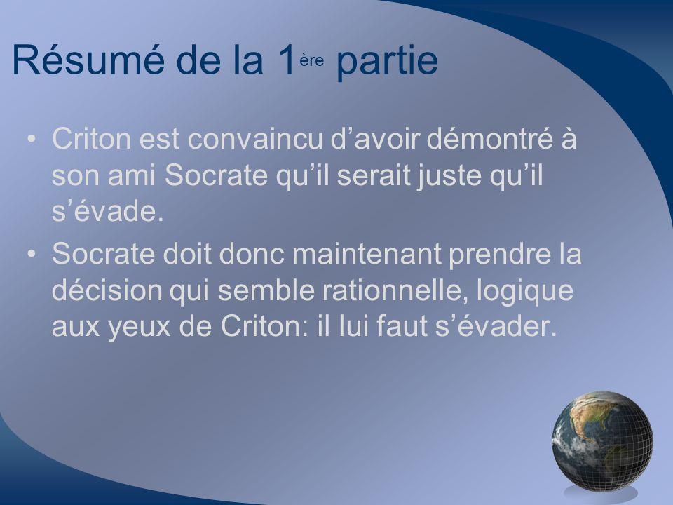 Résumé de la 1ère partie Criton est convaincu d'avoir démontré à son ami Socrate qu'il serait juste qu'il s'évade.