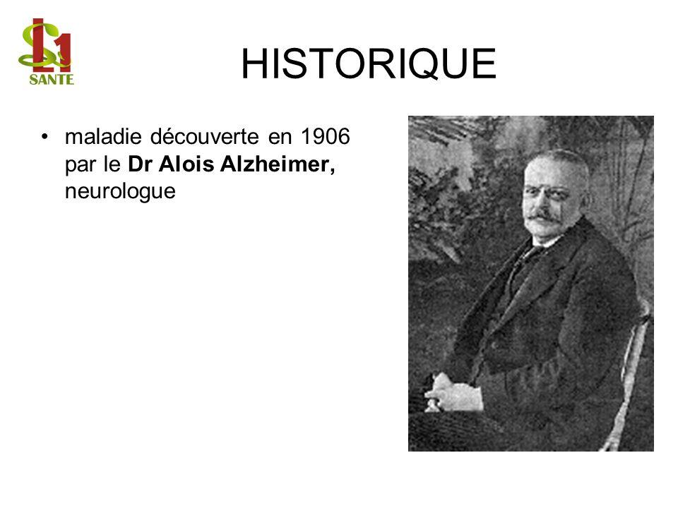 HISTORIQUE maladie découverte en 1906 par le Dr Alois Alzheimer, neurologue