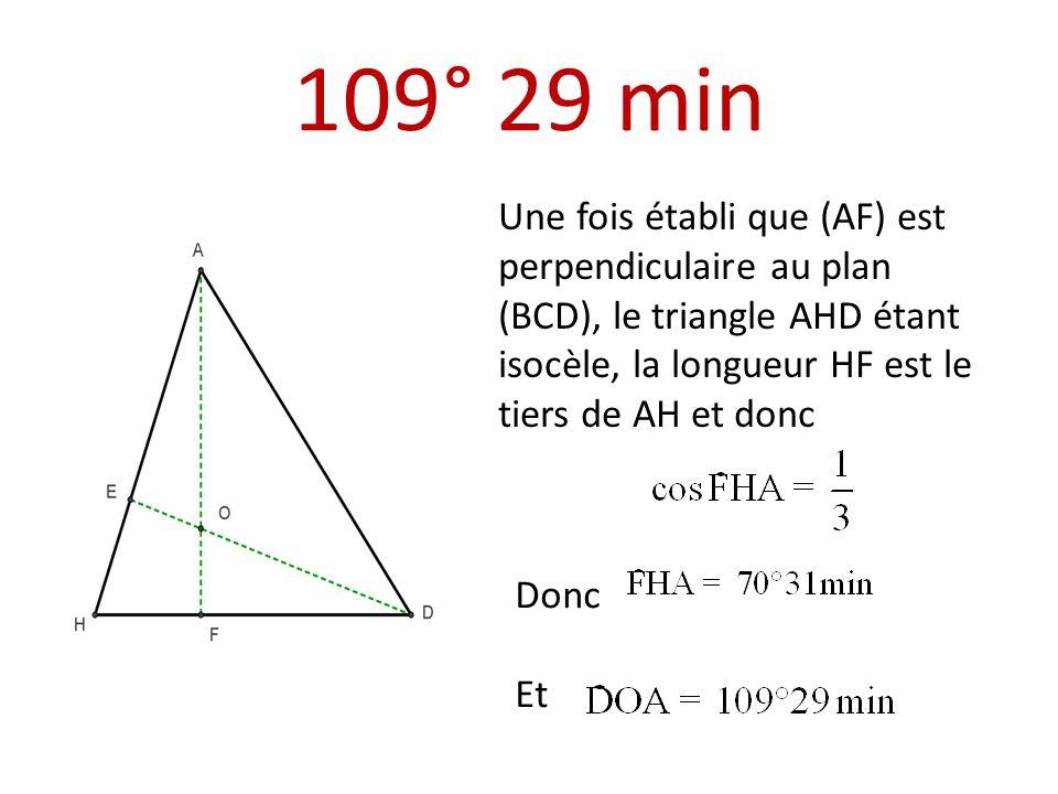 109° 29 min Une fois établi que (AF) est perpendiculaire au plan (BCD), le triangle AHD étant isocèle, la longueur HF est le tiers de AH et donc.