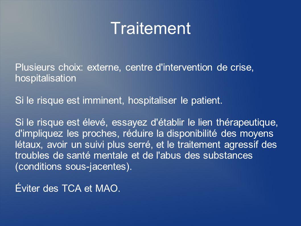 Traitement Plusieurs choix: externe, centre d intervention de crise, hospitalisation. Si le risque est imminent, hospitaliser le patient.