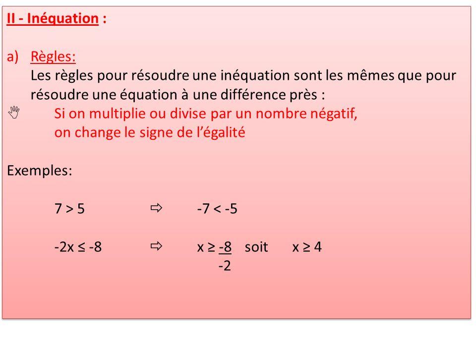 II - Inéquation : Règles: Les règles pour résoudre une inéquation sont les mêmes que pour résoudre une équation à une différence près :