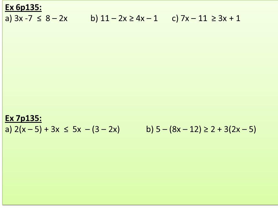 Ex 6p135: a) 3x -7 ≤ 8 – 2x b) 11 – 2x ≥ 4x – 1 c) 7x – 11 ≥ 3x + 1