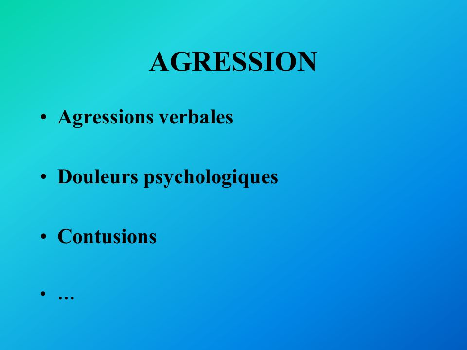 AGRESSION Agressions verbales Douleurs psychologiques Contusions …