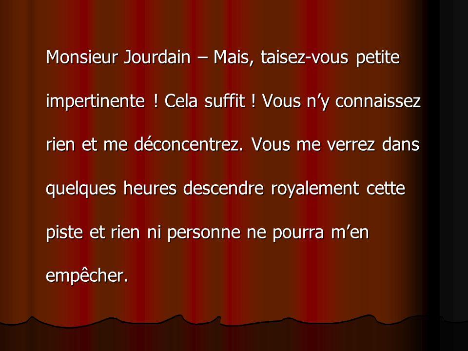 Monsieur Jourdain – Mais, taisez-vous petite impertinente. Cela suffit