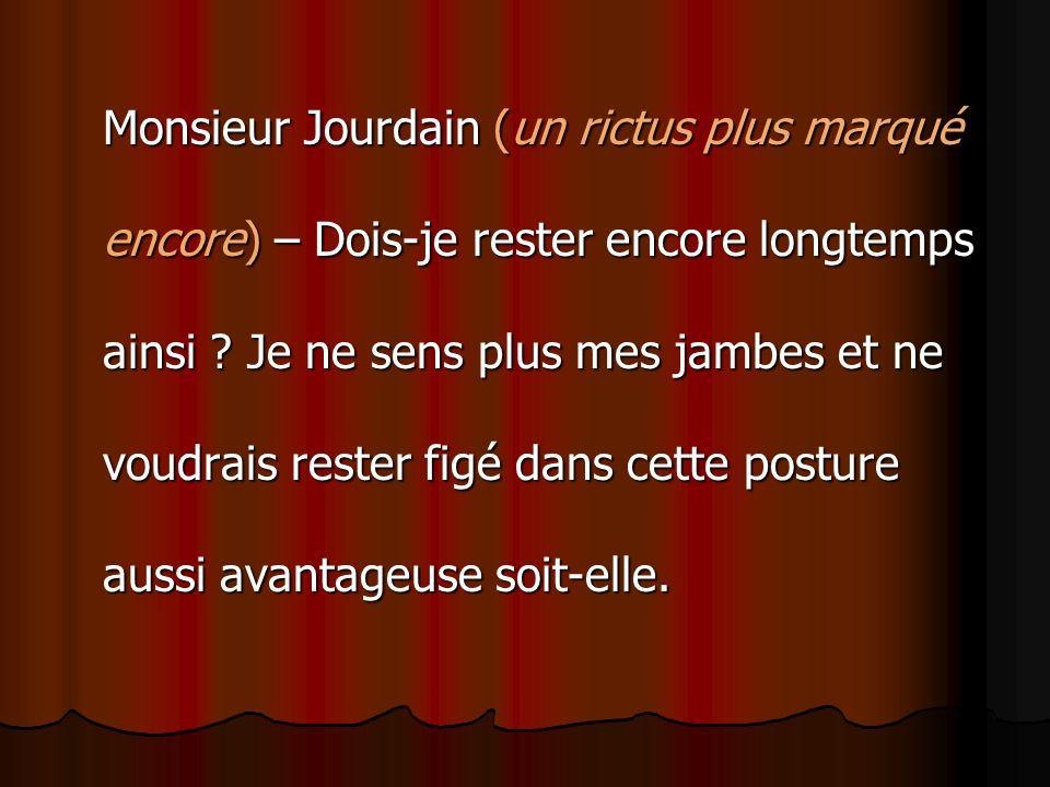 Monsieur Jourdain (un rictus plus marqué encore) – Dois-je rester encore longtemps ainsi .