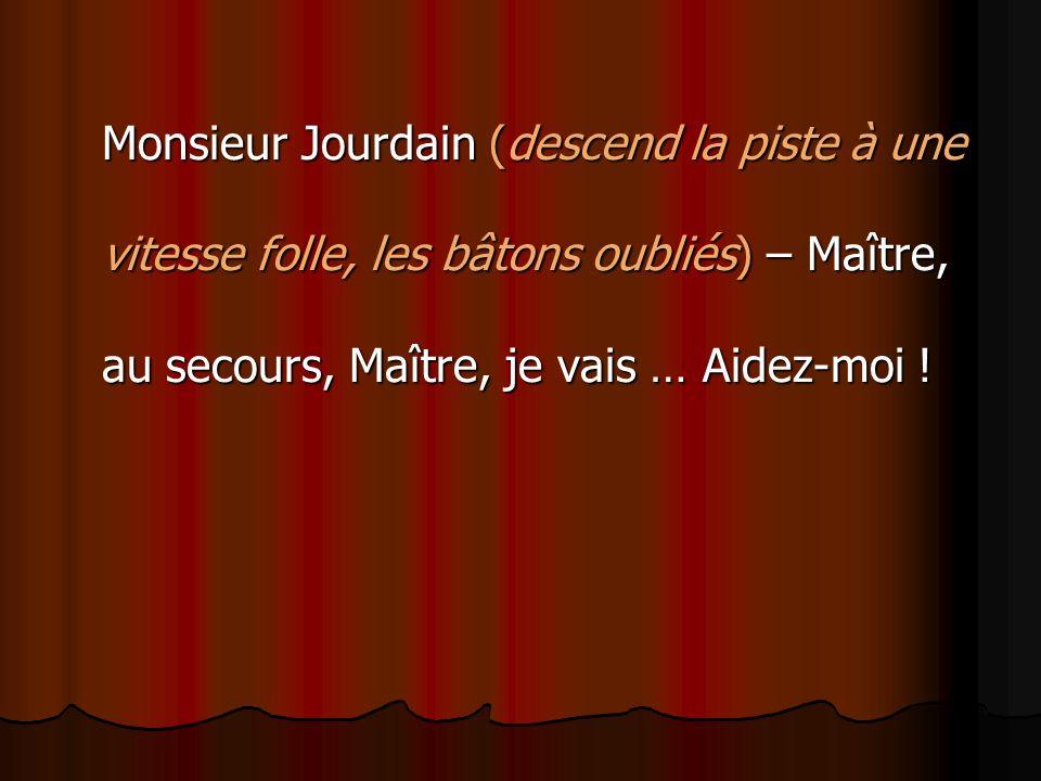 Monsieur Jourdain (descend la piste à une vitesse folle, les bâtons oubliés) – Maître, au secours, Maître, je vais … Aidez-moi !