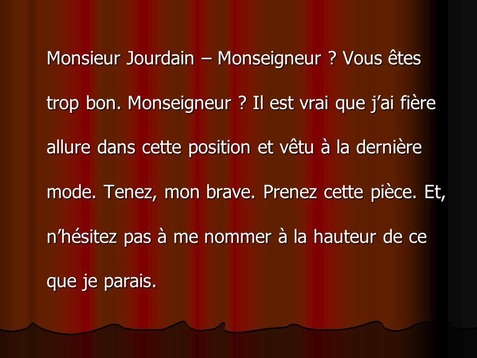 Monsieur Jourdain – Monseigneur. Vous êtes trop bon. Monseigneur