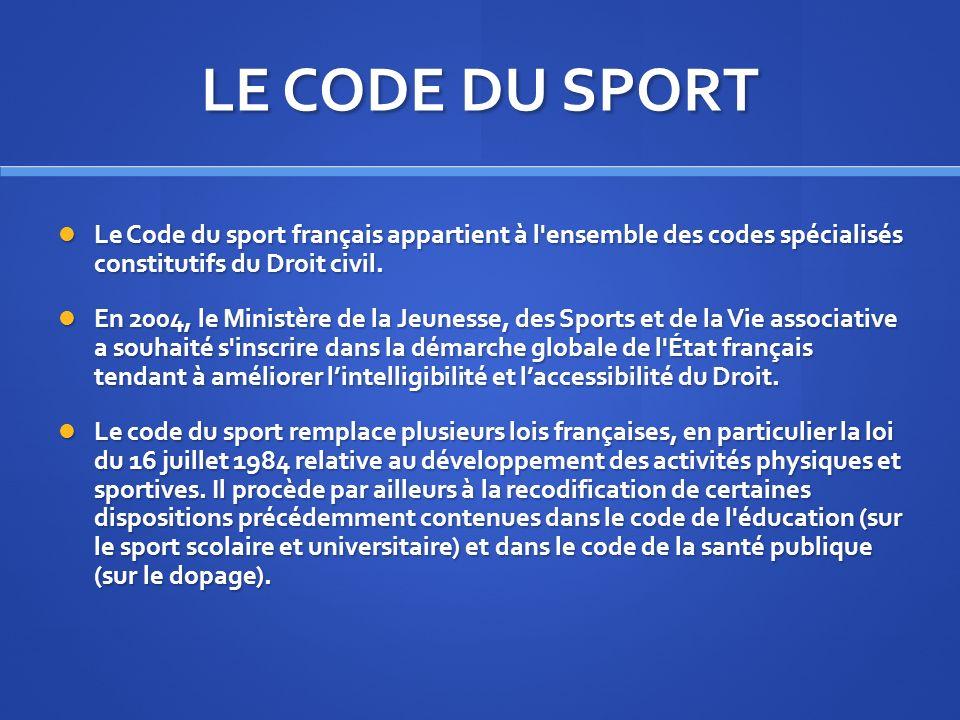 LE CODE DU SPORT Le Code du sport français appartient à l ensemble des codes spécialisés constitutifs du Droit civil.